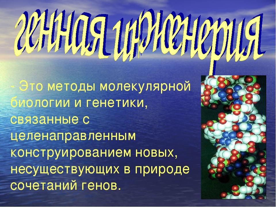 - Это методы молекулярной биологии и генетики, связанные с целенаправленным к...