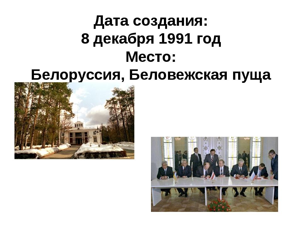 Дата создания: 8 декабря 1991 год Место: Белоруссия, Беловежская пуща