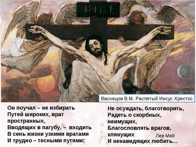Он поучал – не избирать Путей широких, врат пространных, Вводящих в пагубу, –...