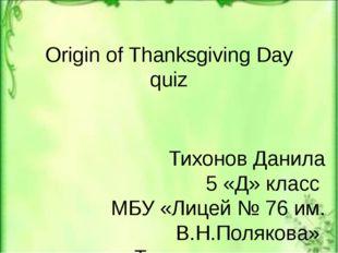 Origin of Thanksgiving Day quiz Тихонов Данила 5 «Д» класс МБУ «Лицей № 76 им