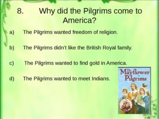 8. Why did the Pilgrims come to America? a) The Pilgrims wanted freedom of re
