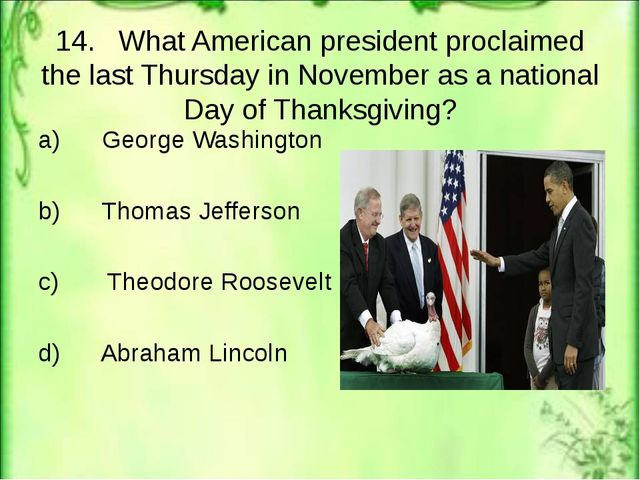 14. What American president proclaimed the last Thursday in November as a nat...