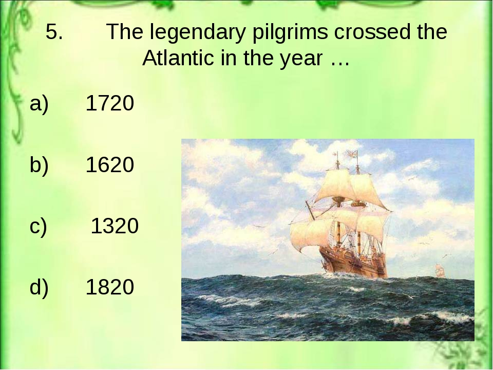 5. The legendary pilgrims crossed the Atlantic in the year … a) 1720 b) 1620...