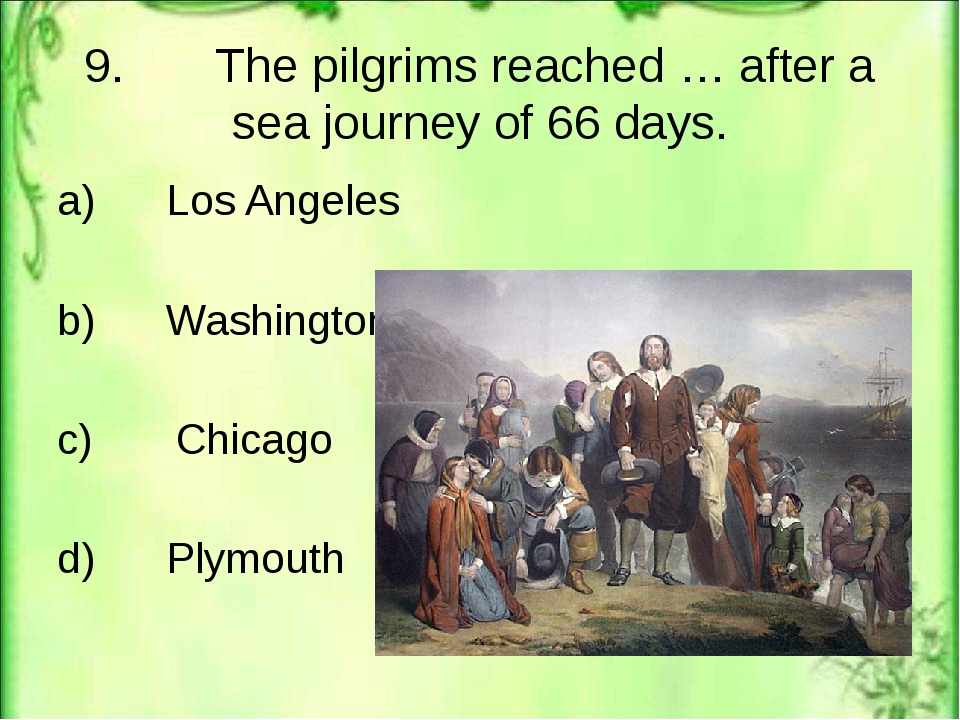 9. The pilgrims reached … after a sea journey of 66 days. a) Los Angeles b) W...