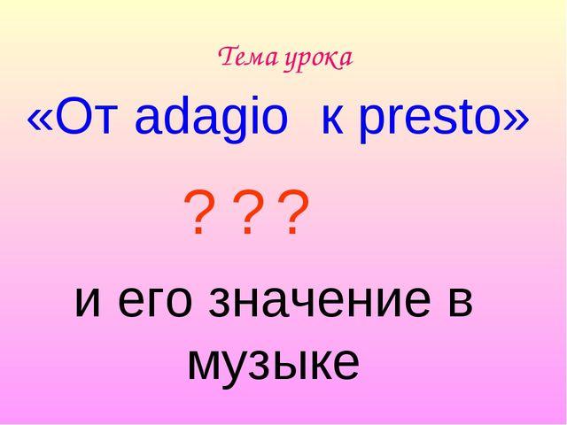 Тема урока «От adagio к presto» и его значение в музыке ? ? ?