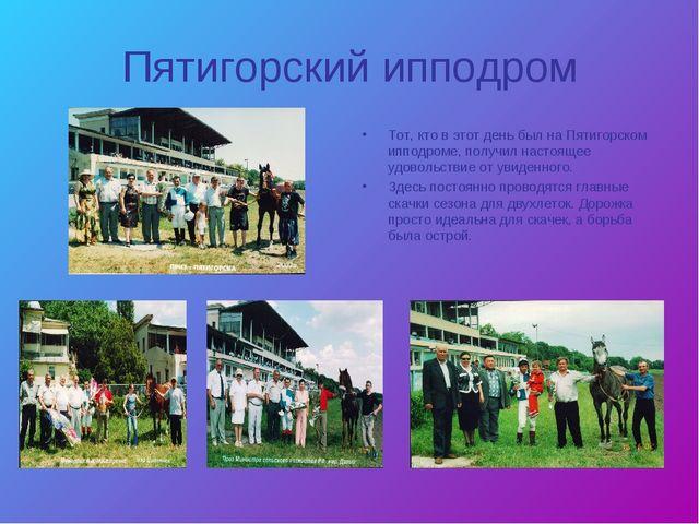 Пятигорский ипподром Тот, кто в этот день был на Пятигорском ипподроме, получ...