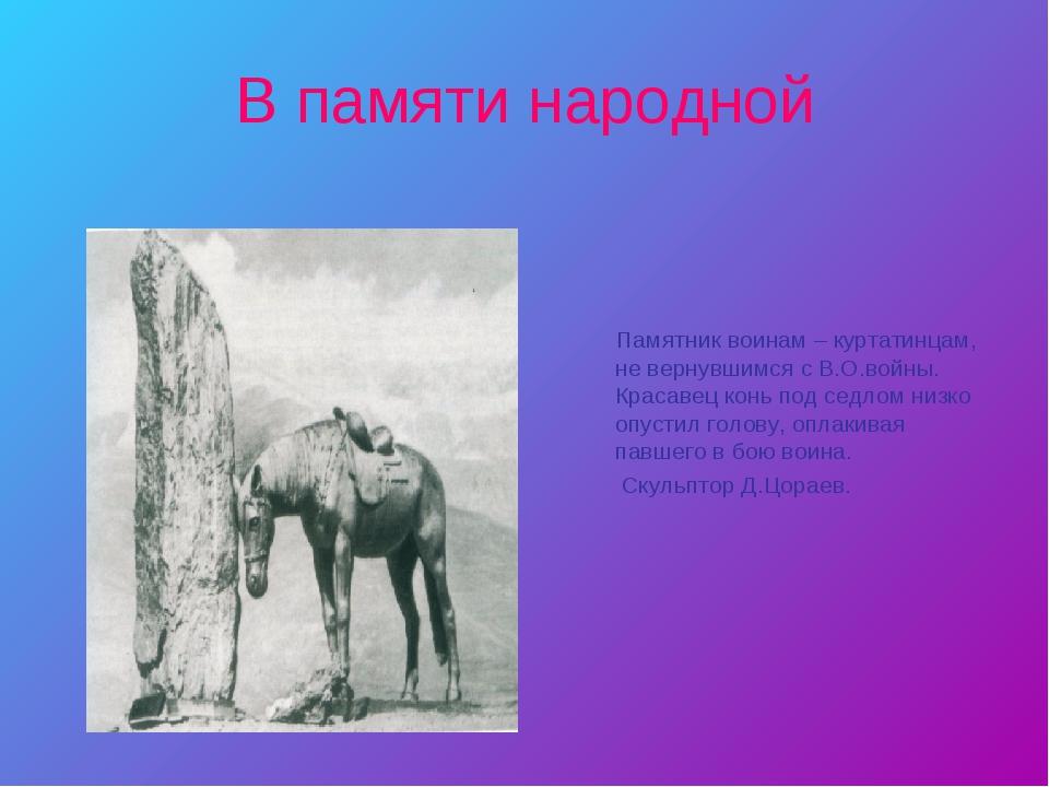В памяти народной Памятник воинам – куртатинцам, не вернувшимся с В.О.войны....
