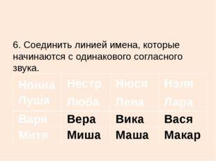 6.Соединить линией имена, которые начинаются с одинакового согласного звука