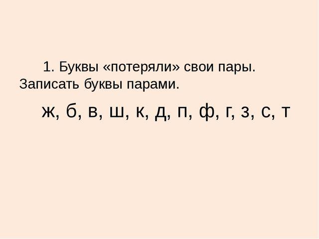 1.Буквы «потеряли» свои пары. Записать буквы парами. ж, б, в, ш,...