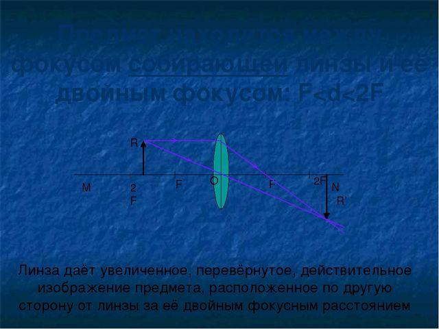 Предмет находится между фокусом собирающей линзы и её двойным фокусом: F