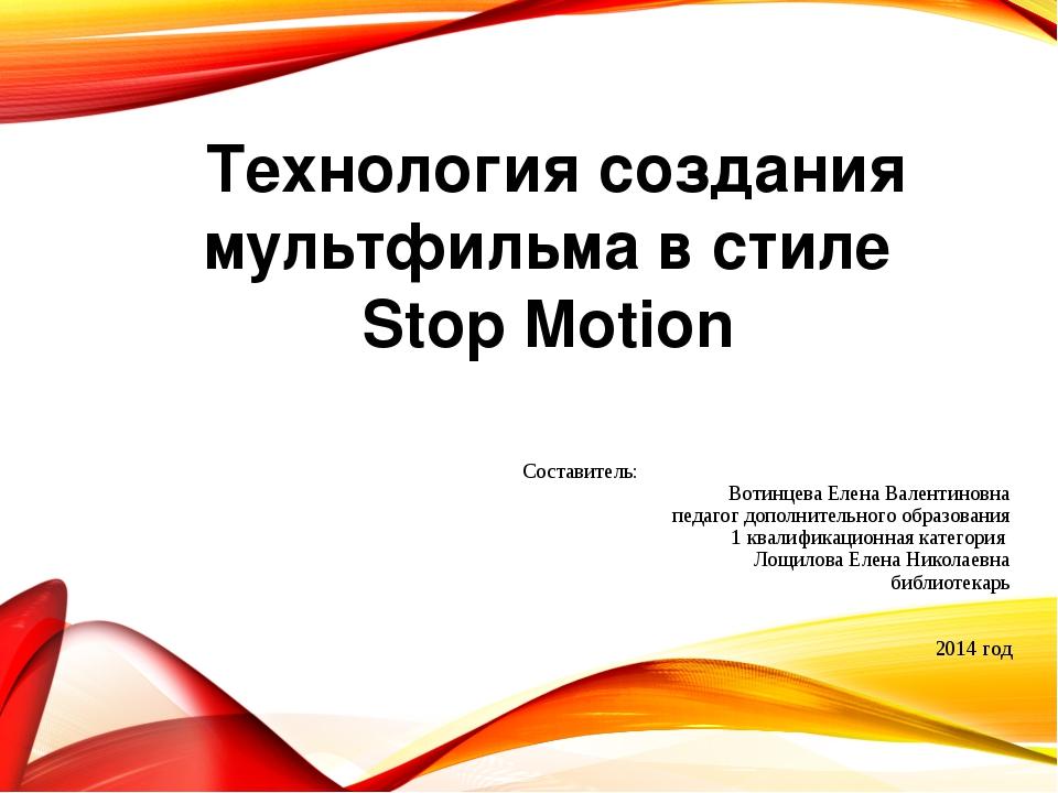 Технология создания мультфильма в стиле Stop Motion Составитель: Вотинцева Ел...