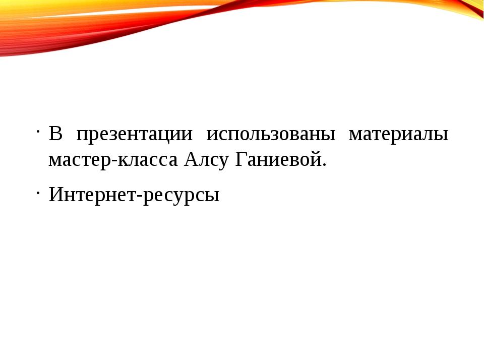 В презентации использованы материалы мастер-класса Алсу Ганиевой. Интернет-р...