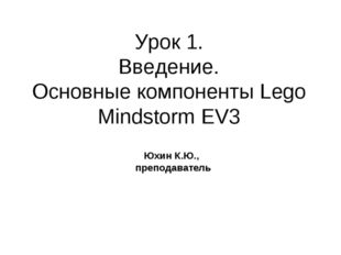Урок 1. Введение. Основные компоненты Lego Mindstorm EV3 Юхин К.Ю., преподава