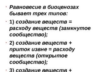 Равновесие в биоценозах бывает трех типов: 1) создание веществ = расходу вещ