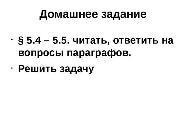 Домашнее задание § 5.4 – 5.5. читать, ответить на вопросы параграфов. Решить...