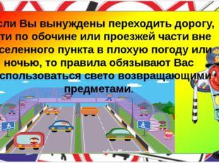 Если Вы вынуждены переходить дорогу, идти по обочине или проезжей части вне