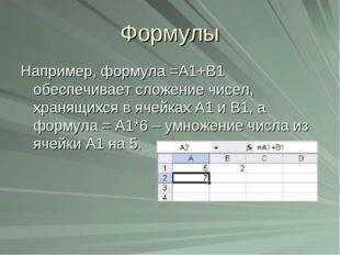 Формулы Например, формула =А1+В1 обеспечивает сложение чисел, хранящихся в яч