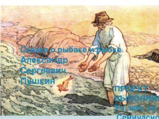 Сказка о рыбаке и рыбке Александр Сергеевич Пушкин ПРОЕКТ ВЫПОЛНИЛА Уч. нач.