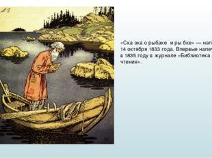 «Ска́зка о рыбаке́ и ры́бке» — написана 14 октября 1833 года. Впервые напечат