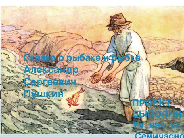Сказка о рыбаке и рыбке Александр Сергеевич Пушкин ПРОЕКТ ВЫПОЛНИЛА Уч. нач....