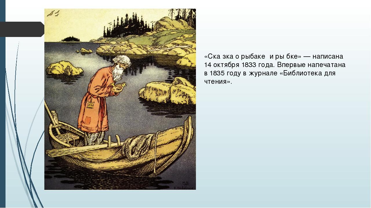 «Ска́зка о рыбаке́ и ры́бке» — написана 14 октября 1833 года. Впервые напечат...