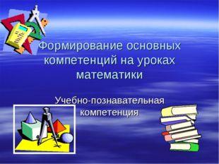 Формирование основных компетенций на уроках математики Учебно-познавательная