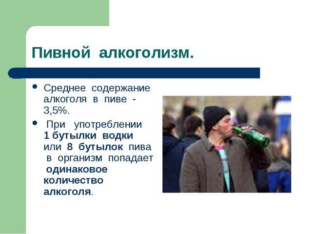 Пивной алкоголизм. Среднее содержание алкоголя в пиве - 3,5%. При употреблени...