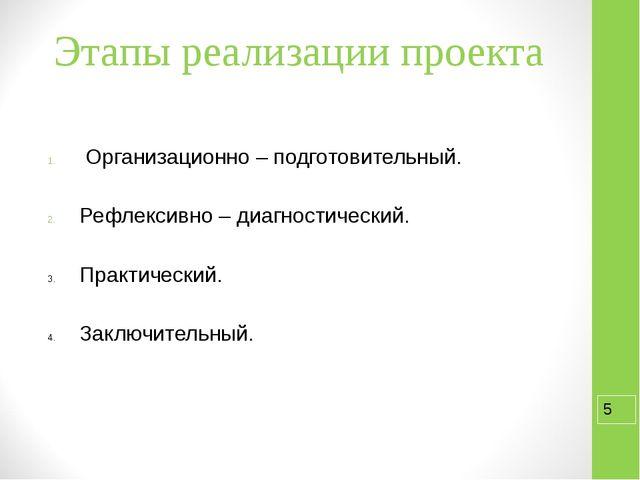 Этапы реализации проекта Организационно – подготовительный. Рефлексивно – диа...