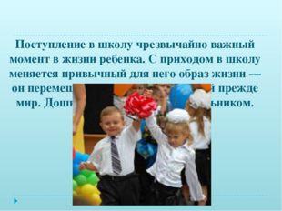 Поступление в школу чрезвычайно важный момент в жизни ребенка. С приходом в