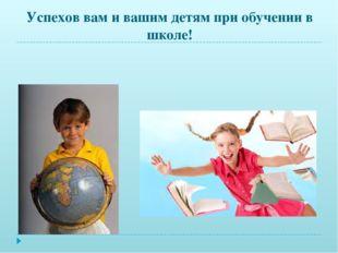 Успехов вам и вашим детям при обучении в школе!