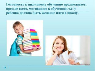 Готовность к школьному обучению предполагает, прежде всего, мотивацию к обуче