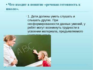 • Что входит в понятие «речевая готовность к школе». 1. Дети должны уметь слу