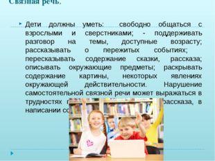 Связная речь. Дети должны уметь: свободно общаться с взрослыми и сверстниками