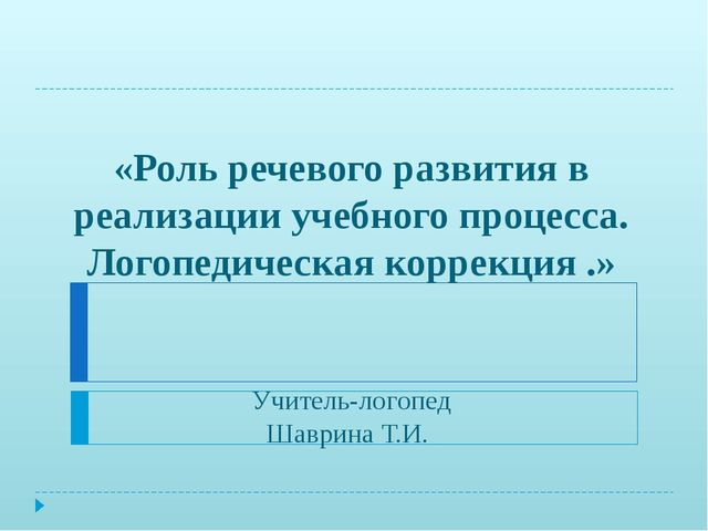 «Роль речевого развития в реализации учебного процесса. Логопедическая корре...