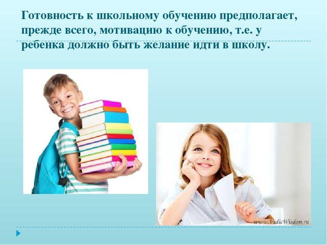 Готовность к школьному обучению предполагает, прежде всего, мотивацию к обуче...