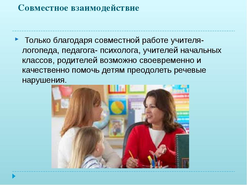 Совместное взаимодействие Только благодаря совместной работе учителя-логопеда...