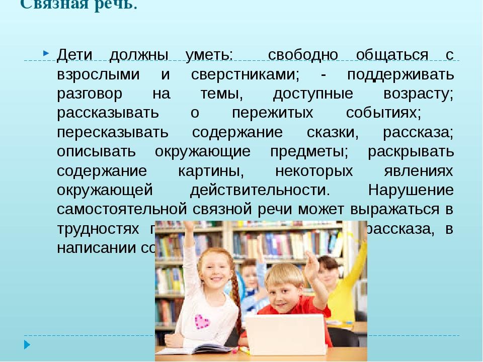 Связная речь. Дети должны уметь: свободно общаться с взрослыми и сверстниками...
