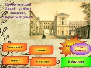 Александра I Николая I Павла II Александра II 5 баллов Ошибка! * У Вас 85 бал