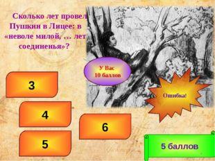 6 4 3 5 5 баллов Ошибка! * У Вас 10 баллов Сколько лет провел Пушкин в Лицее: