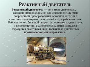 Реактивный двигатель Реактивный двигатель — двигатель-движитель, создающий не