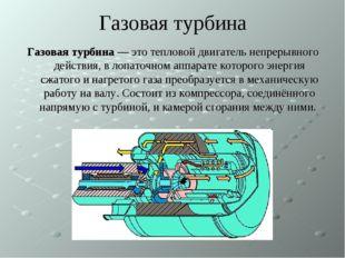 Газовая турбина Газовая турбина — это тепловой двигатель непрерывного действи