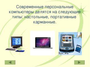 Современные персональные компьютеры делятся на следующие типы: настольные, по