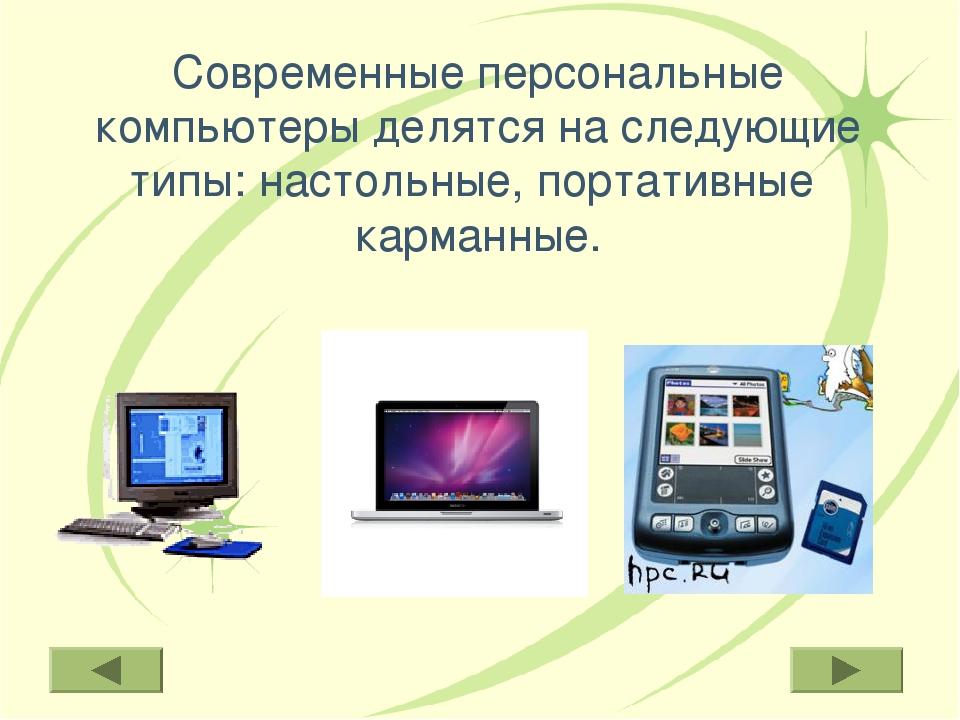 Современные персональные компьютеры делятся на следующие типы: настольные, по...