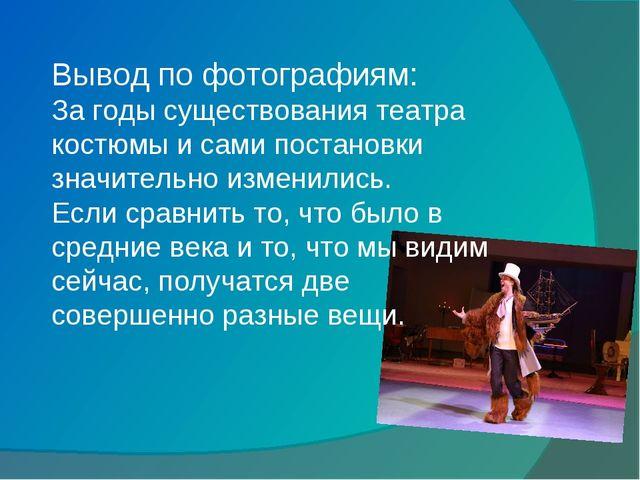 Вывод по фотографиям: За годы существования театра костюмы и сами постановки...