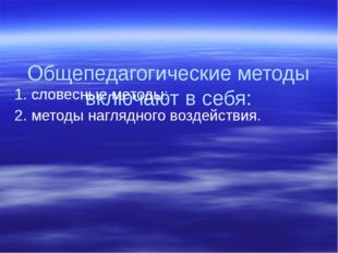 Общепедагогические методы включают в себя: 1. словесные методы: 2. методы на