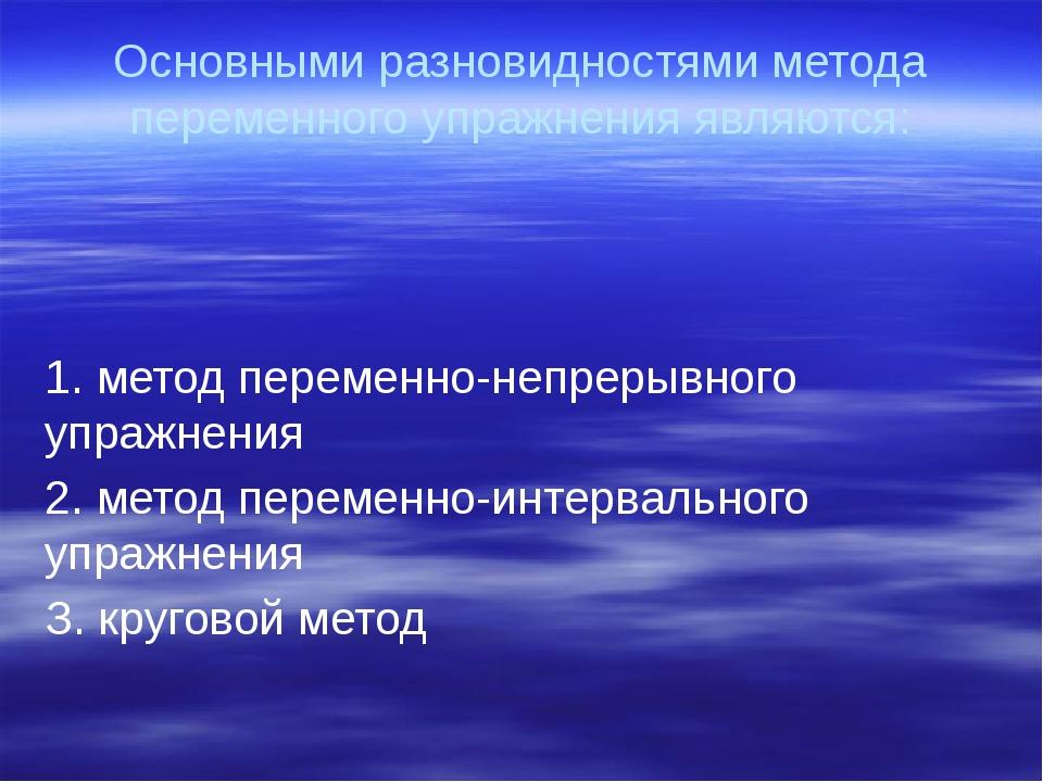 Основными разновидностями метода переменного упражнения являются: 1. метод пе...