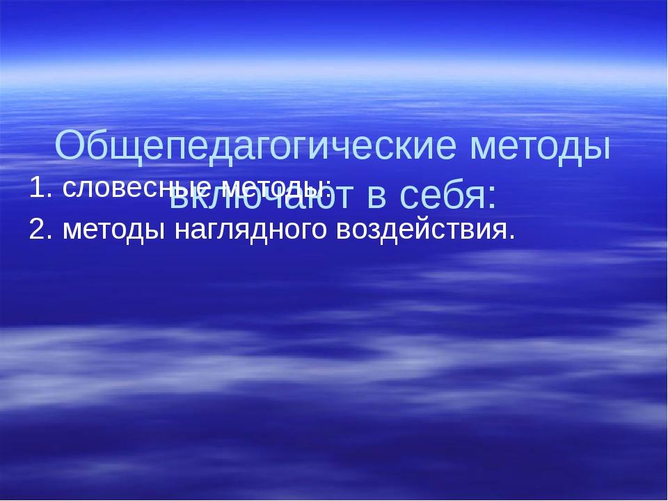 Общепедагогические методы включают в себя: 1. словесные методы: 2. методы на...