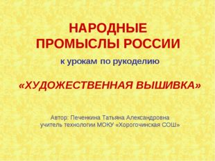 НАРОДНЫЕ ПРОМЫСЛЫ РОССИИ к урокам по рукоделию «ХУДОЖЕСТВЕННАЯ ВЫШИВКА» Автор