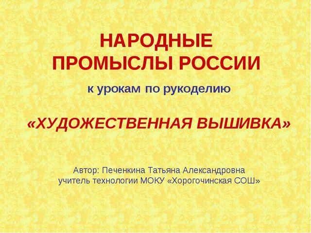 НАРОДНЫЕ ПРОМЫСЛЫ РОССИИ к урокам по рукоделию «ХУДОЖЕСТВЕННАЯ ВЫШИВКА» Автор...