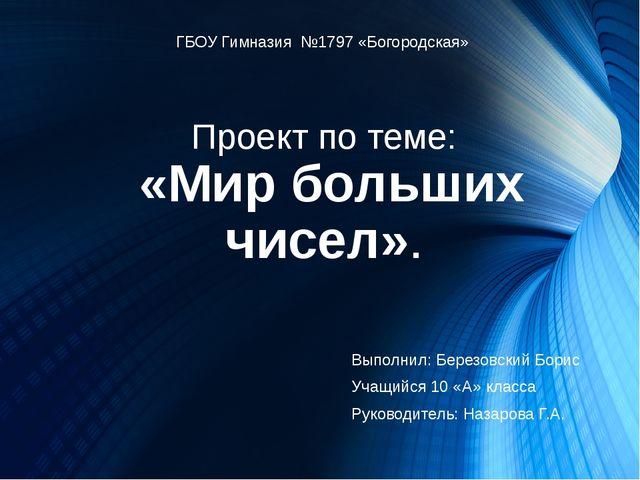 Проект по теме: «Мир больших чисел». ГБОУ Гимназия №1797 «Богородская» Выполн...